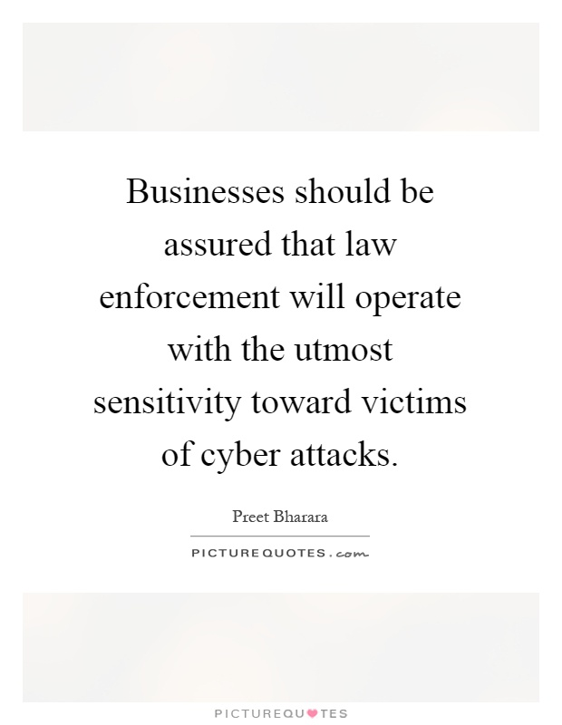 Businesses should be assured that law enforcement will operate with the utmost sensitivity toward victims of cyber attacks Picture Quote #1