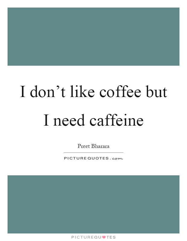 I don't like coffee but I need caffeine Picture Quote #1