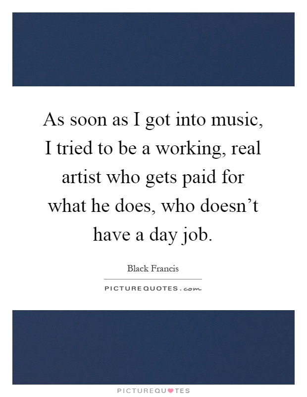 As soon as I got into music, I tried to be a working, real artist who gets paid for what he does, who doesn't have a day job Picture Quote #1