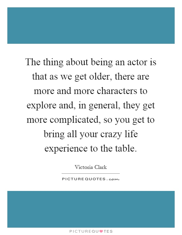 The thing about being an actor is that as we get older, there are more and more characters to explore and, in general, they get more complicated, so you get to bring all your crazy life experience to the table Picture Quote #1