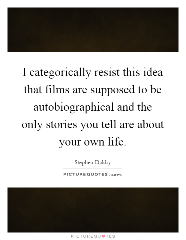 I categorically resist this idea that films are supposed to be autobiographical and the only stories you tell are about your own life Picture Quote #1