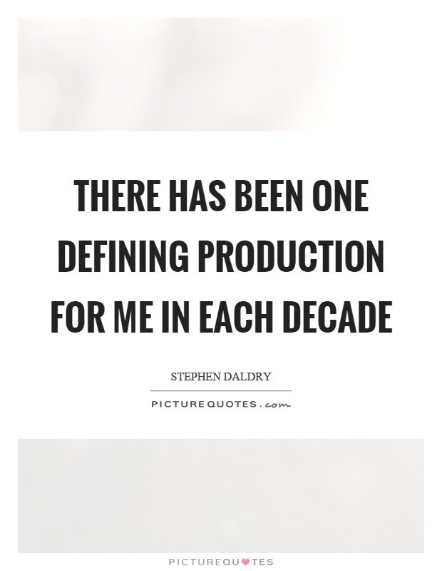 There has been one defining production for me in each decade Picture Quote #1