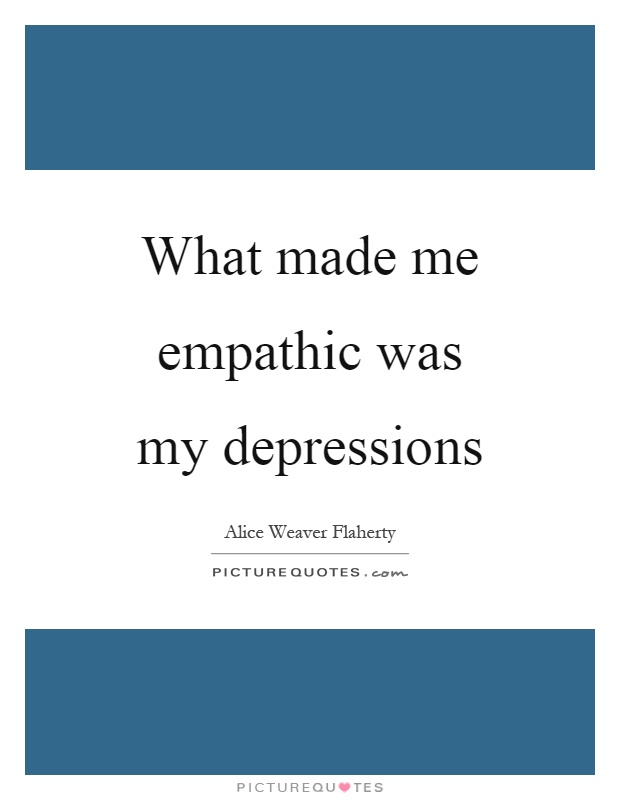 What made me empathic was my depressions Picture Quote #1