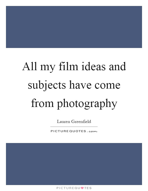 All my film ideas and subjects have come from photography Picture Quote #1