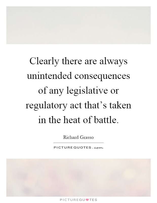 Clearly there are always unintended consequences of any legislative or regulatory act that's taken in the heat of battle Picture Quote #1