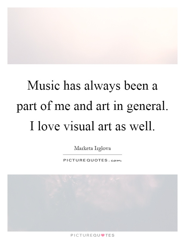 Music has always been a part of me and art in general. I love visual art as well Picture Quote #1