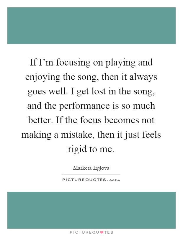 If I'm focusing on playing and enjoying the song, then it always goes well. I get lost in the song, and the performance is so much better. If the focus becomes not making a mistake, then it just feels rigid to me Picture Quote #1