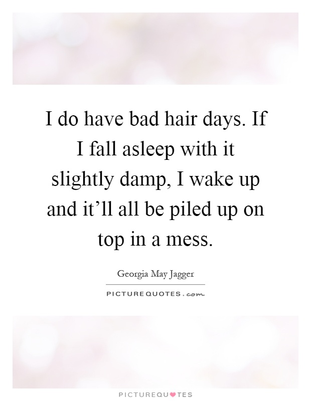 I do have bad hair days. If I fall asleep with it slightly damp, I wake up and it'll all be piled up on top in a mess Picture Quote #1
