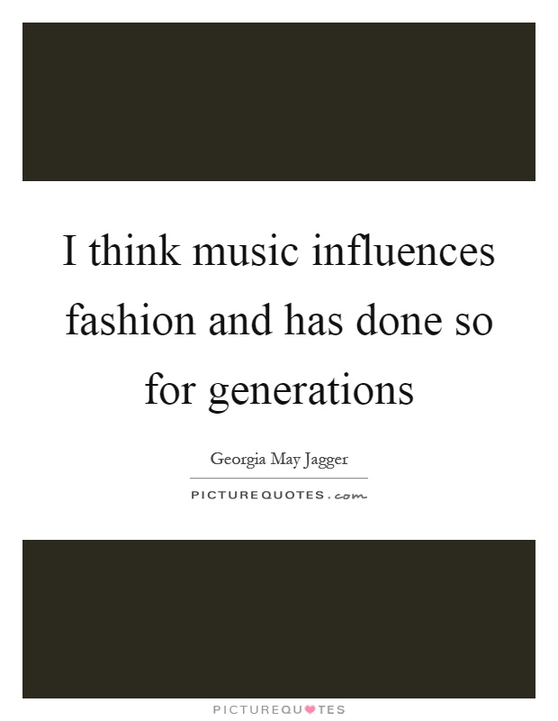I think music influences fashion and has done so for generations Picture Quote #1