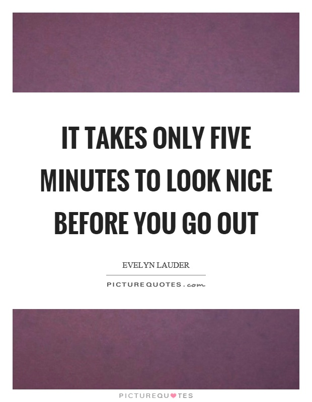 It takes only five minutes to look nice before you go out Picture Quote #1