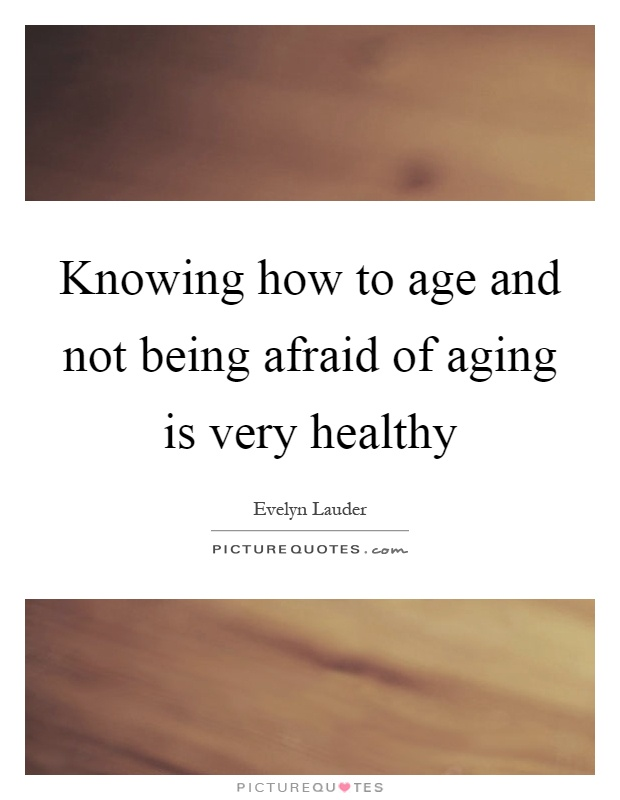 Knowing how to age and not being afraid of aging is very healthy Picture Quote #1