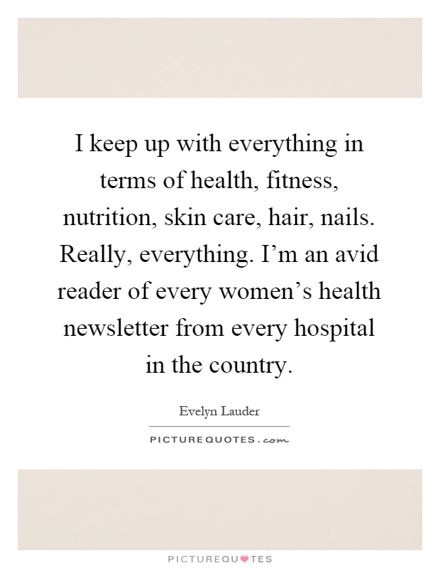 I keep up with everything in terms of health, fitness, nutrition, skin care, hair, nails. Really, everything. I'm an avid reader of every women's health newsletter from every hospital in the country Picture Quote #1
