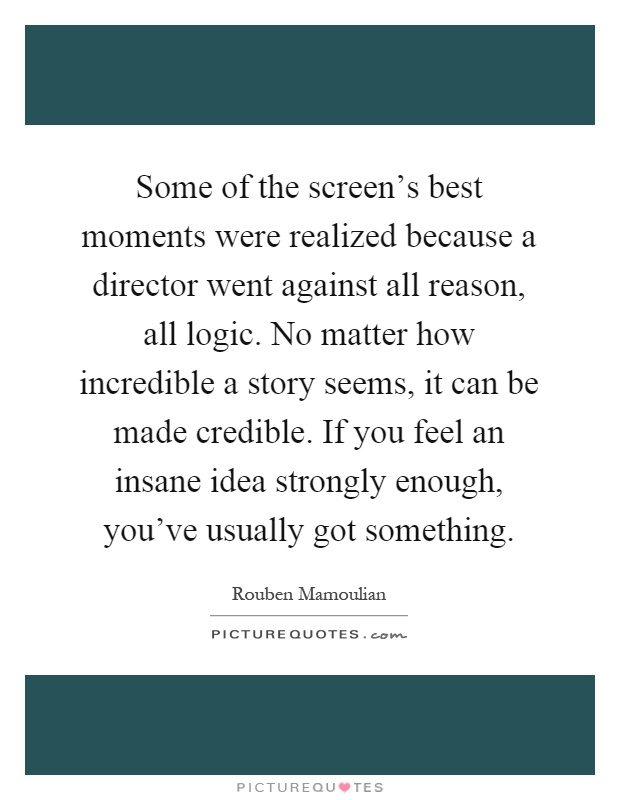 Some of the screen's best moments were realized because a director went against all reason, all logic. No matter how incredible a story seems, it can be made credible. If you feel an insane idea strongly enough, you've usually got something Picture Quote #1