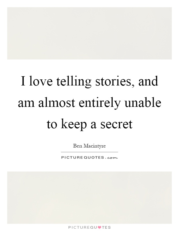I love telling stories, and am almost entirely unable to keep a secret Picture Quote #1