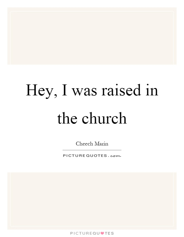 Hey, I was raised in the church Picture Quote #1