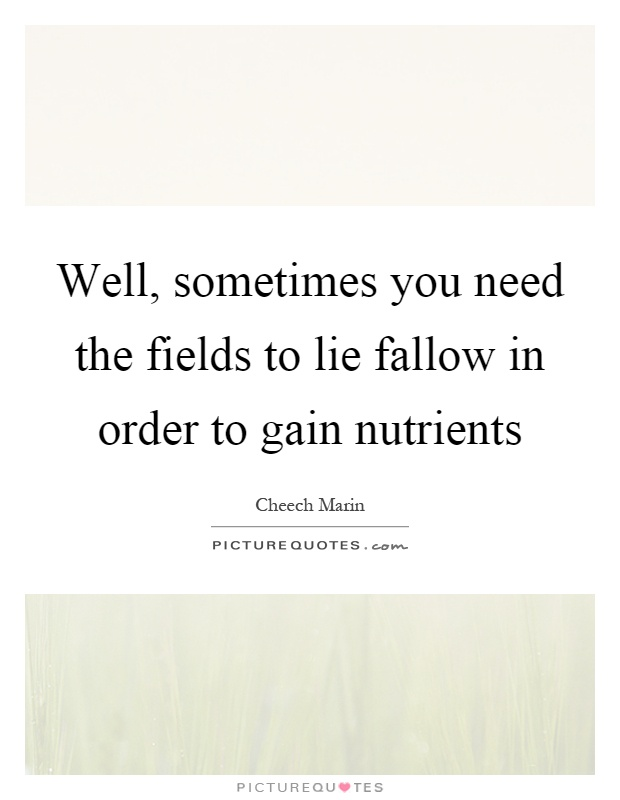 Well, sometimes you need the fields to lie fallow in order to gain nutrients Picture Quote #1