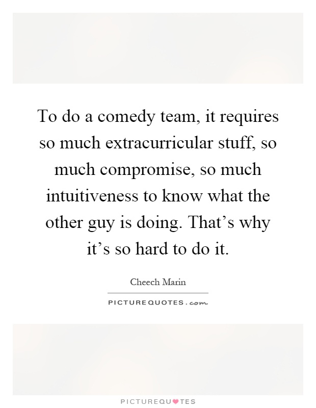 To do a comedy team, it requires so much extracurricular stuff, so much compromise, so much intuitiveness to know what the other guy is doing. That's why it's so hard to do it Picture Quote #1