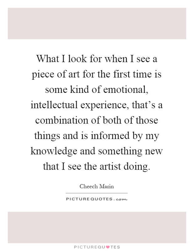 What I look for when I see a piece of art for the first time is some kind of emotional, intellectual experience, that's a combination of both of those things and is informed by my knowledge and something new that I see the artist doing Picture Quote #1