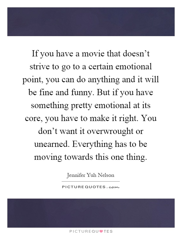 If you have a movie that doesn't strive to go to a certain emotional point, you can do anything and it will be fine and funny. But if you have something pretty emotional at its core, you have to make it right. You don't want it overwrought or unearned. Everything has to be moving towards this one thing Picture Quote #1