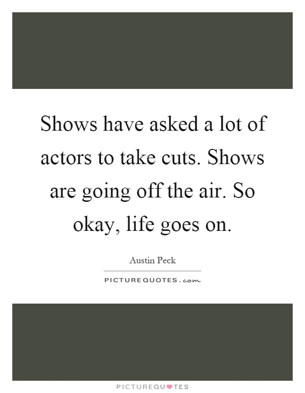 Shows have asked a lot of actors to take cuts. Shows are going off the air. So okay, life goes on Picture Quote #1