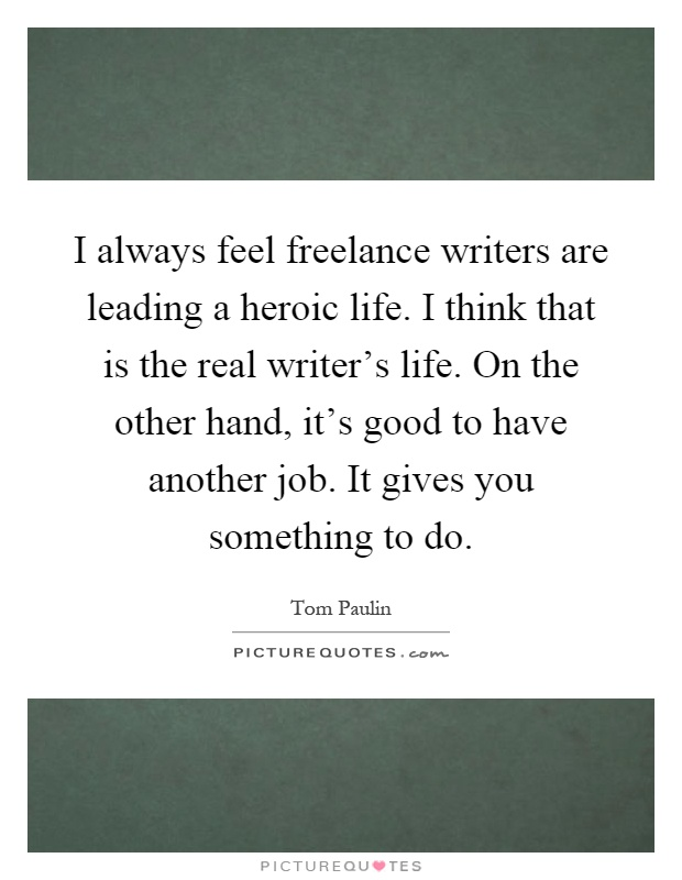 I always feel freelance writers are leading a heroic life. I think that is the real writer's life. On the other hand, it's good to have another job. It gives you something to do Picture Quote #1