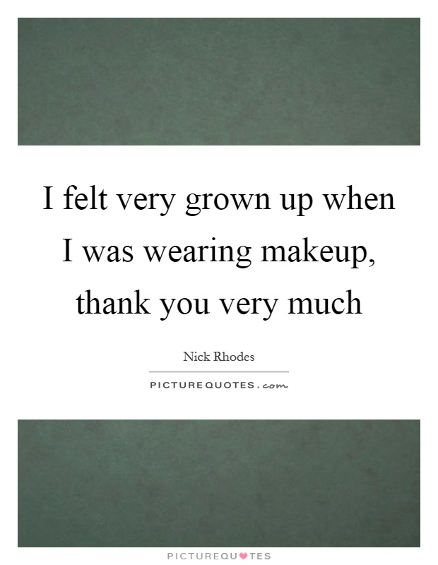I felt very grown up when I was wearing makeup, thank you very much Picture Quote #1
