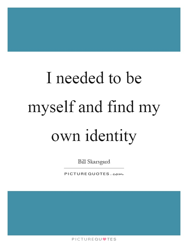 I needed to be myself and find my own identity Picture Quote #1