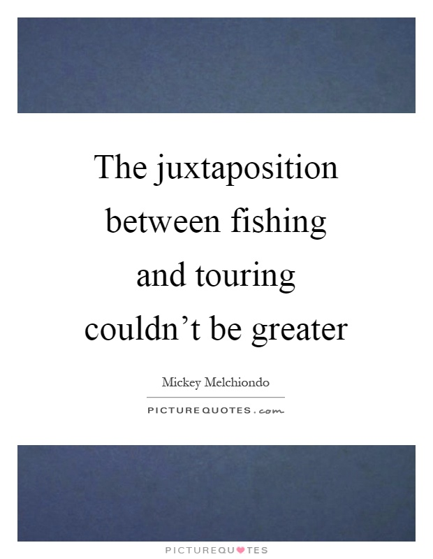 The juxtaposition between fishing and touring couldn't be greater Picture Quote #1