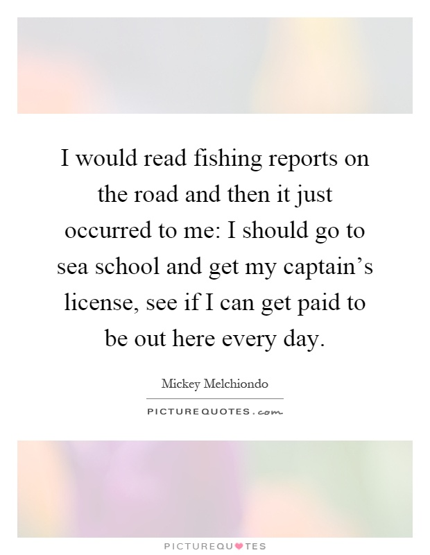 I would read fishing reports on the road and then it just occurred to me: I should go to sea school and get my captain's license, see if I can get paid to be out here every day Picture Quote #1