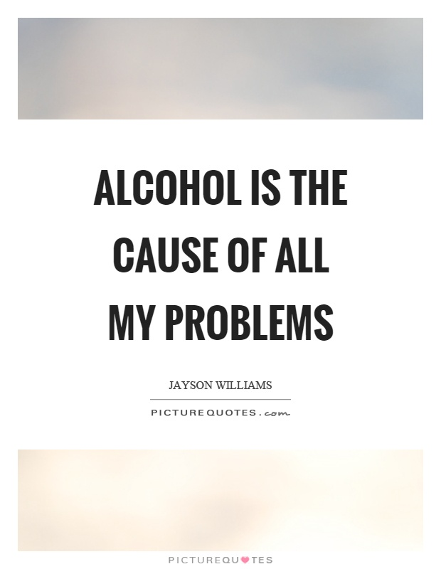 Alcohol is the cause of all my problems Picture Quote #1