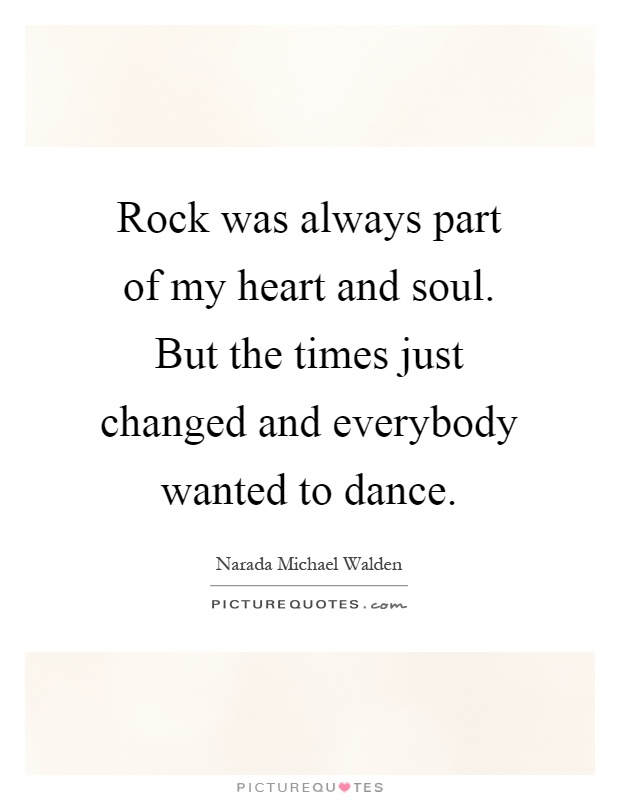 Rock was always part of my heart and soul. But the times just changed and everybody wanted to dance Picture Quote #1