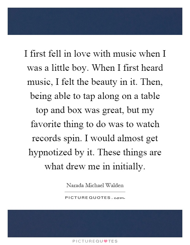 I first fell in love with music when I was a little boy. When I first heard music, I felt the beauty in it. Then, being able to tap along on a table top and box was great, but my favorite thing to do was to watch records spin. I would almost get hypnotized by it. These things are what drew me in initially Picture Quote #1