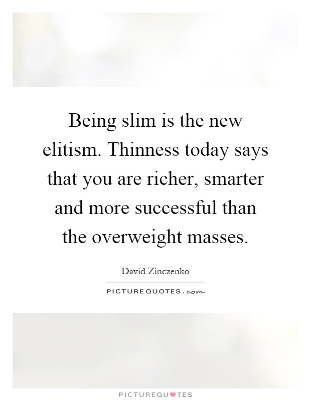 Being slim is the new elitism. Thinness today says that you are richer, smarter and more successful than the overweight masses Picture Quote #1