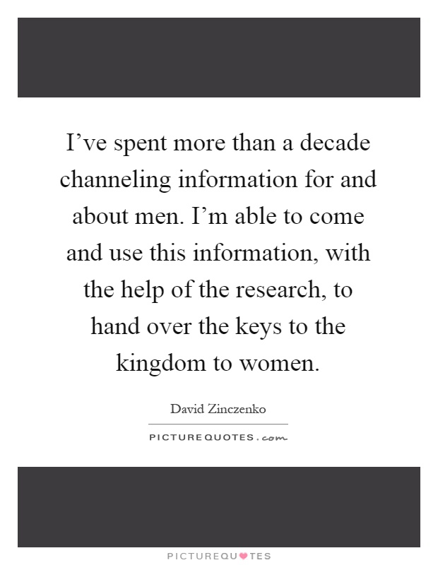 I've spent more than a decade channeling information for and about men. I'm able to come and use this information, with the help of the research, to hand over the keys to the kingdom to women Picture Quote #1
