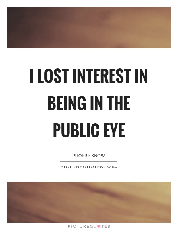 I lost interest in being in the public eye Picture Quote #1