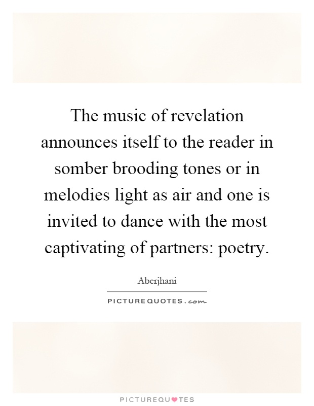 The music of revelation announces itself to the reader in somber brooding tones or in melodies light as air and one is invited to dance with the most captivating of partners: poetry Picture Quote #1
