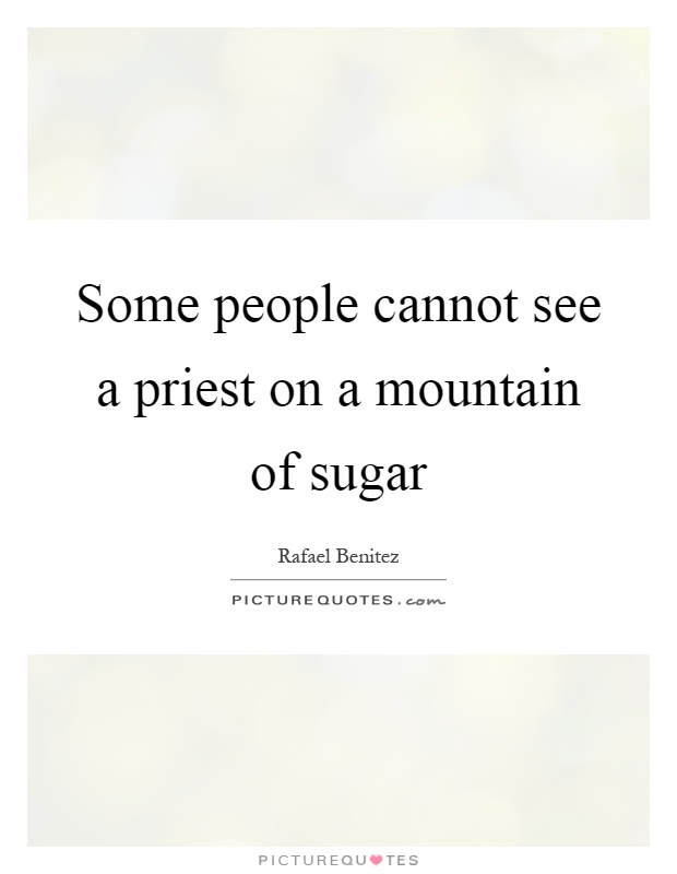Some people cannot see a priest on a mountain of sugar Picture Quote #1
