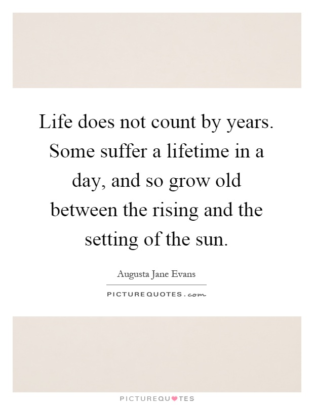 Life does not count by years. Some suffer a lifetime in a day, and so grow old between the rising and the setting of the sun Picture Quote #1