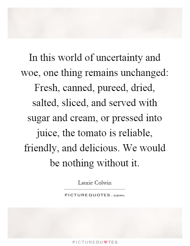 In this world of uncertainty and woe, one thing remains unchanged: Fresh, canned, pureed, dried, salted, sliced, and served with sugar and cream, or pressed into juice, the tomato is reliable, friendly, and delicious. We would be nothing without it Picture Quote #1