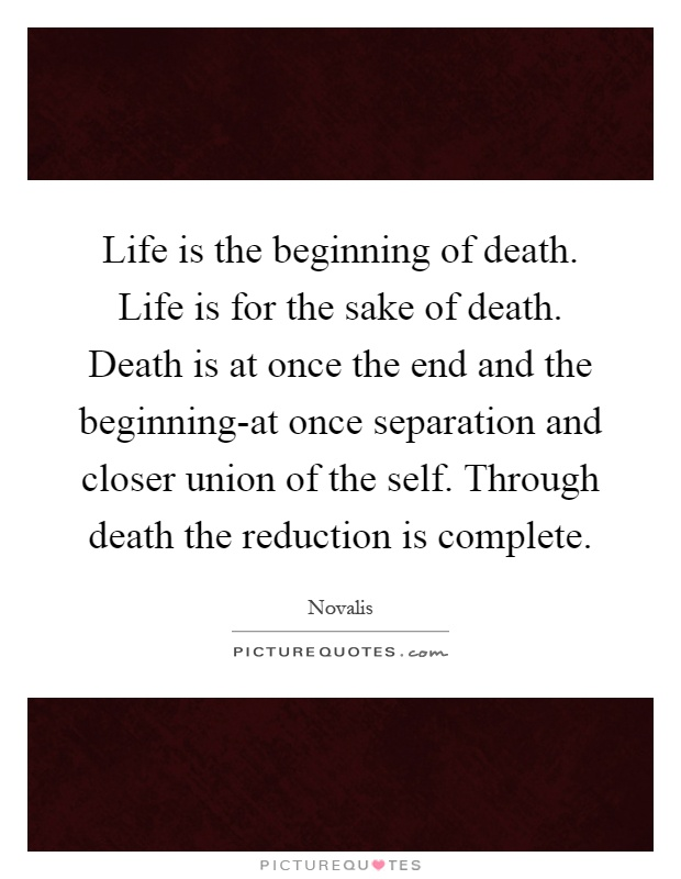 Life is the beginning of death. Life is for the sake of death. Death is at once the end and the beginning-at once separation and closer union of the self. Through death the reduction is complete Picture Quote #1