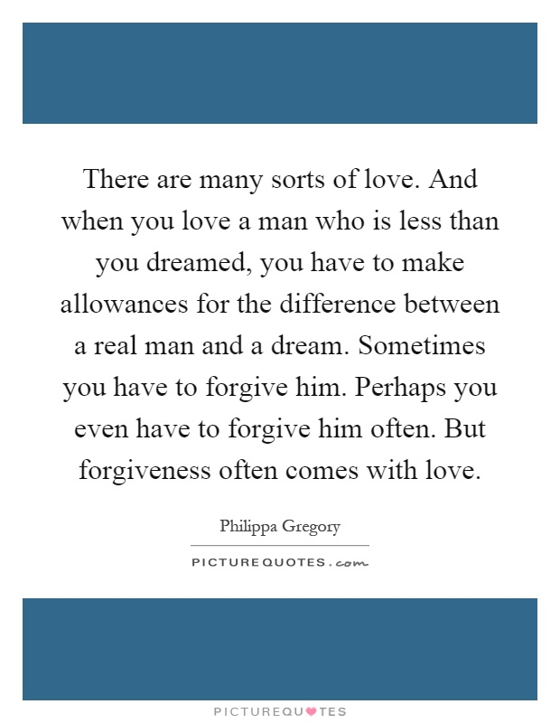 There are many sorts of love. And when you love a man who is less than you dreamed, you have to make allowances for the difference between a real man and a dream. Sometimes you have to forgive him. Perhaps you even have to forgive him often. But forgiveness often comes with love Picture Quote #1