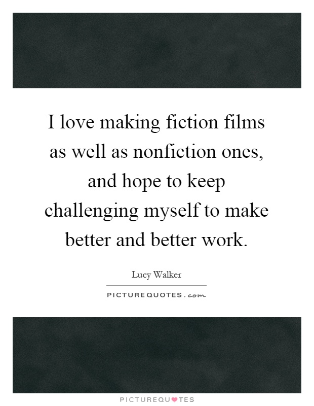 I love making fiction films as well as nonfiction ones, and hope to keep challenging myself to make better and better work Picture Quote #1