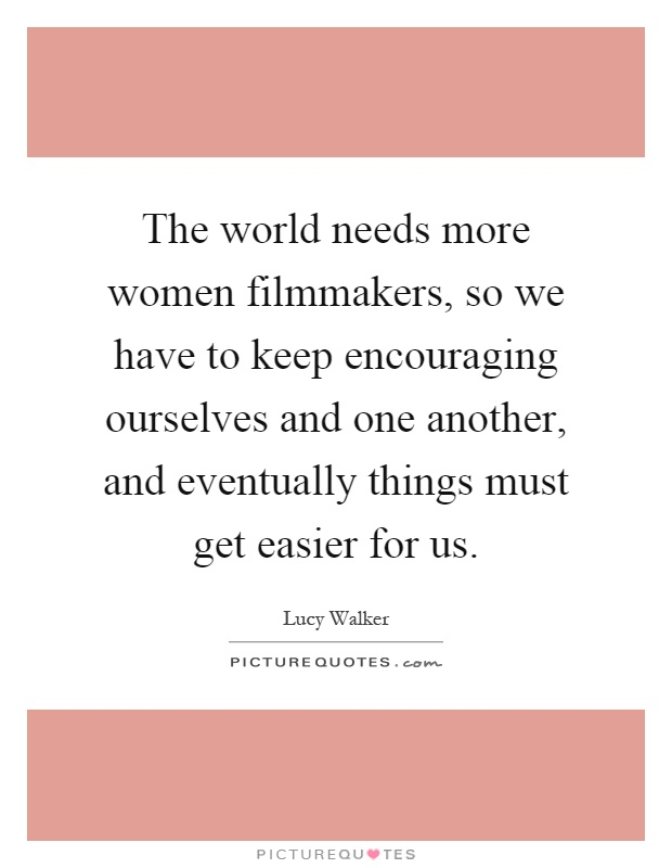 The world needs more women filmmakers, so we have to keep encouraging ourselves and one another, and eventually things must get easier for us Picture Quote #1