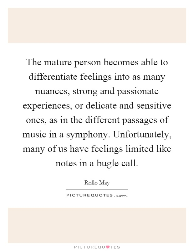 The mature person becomes able to differentiate feelings into as many nuances, strong and passionate experiences, or delicate and sensitive ones, as in the different passages of music in a symphony. Unfortunately, many of us have feelings limited like notes in a bugle call Picture Quote #1
