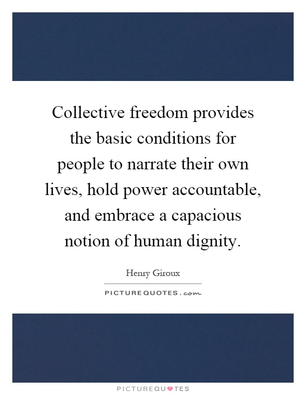 Collective freedom provides the basic conditions for people to narrate their own lives, hold power accountable, and embrace a capacious notion of human dignity Picture Quote #1