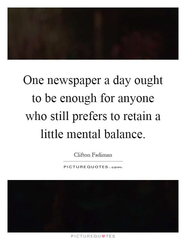 One newspaper a day ought to be enough for anyone who still prefers to retain a little mental balance Picture Quote #1