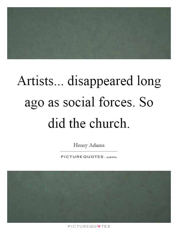 Artists... disappeared long ago as social forces. So did the church Picture Quote #1