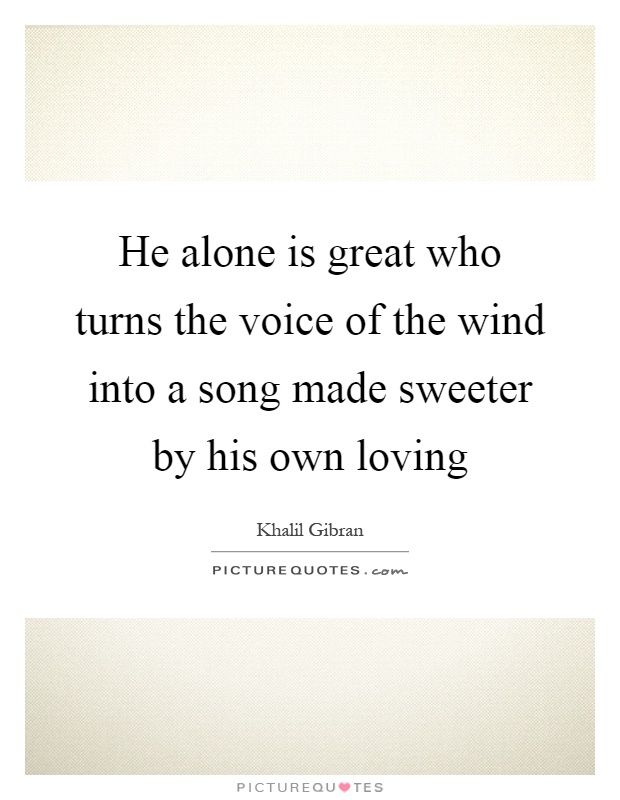 He alone is great who turns the voice of the wind into a song made sweeter by his own loving Picture Quote #1