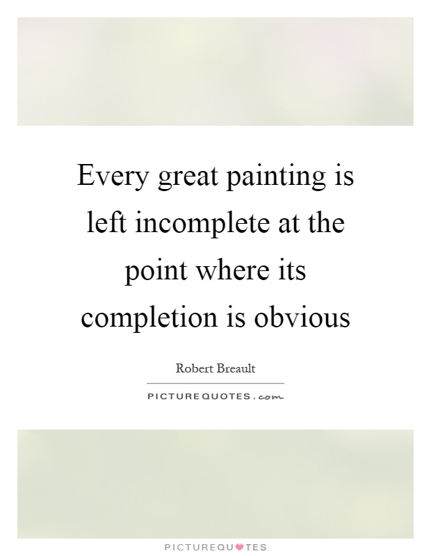 Every great painting is left incomplete at the point where its completion is obvious Picture Quote #1