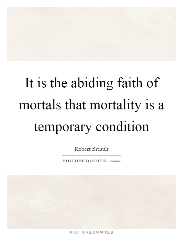 It is the abiding faith of mortals that mortality is a temporary condition Picture Quote #1